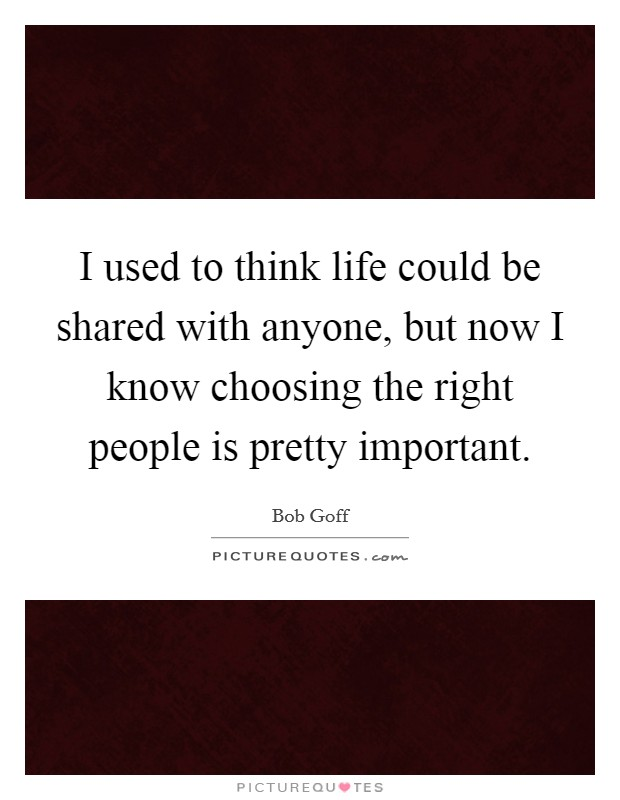I used to think life could be shared with anyone, but now I know choosing the right people is pretty important Picture Quote #1