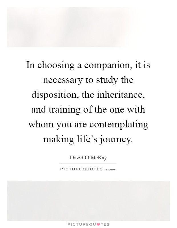In choosing a companion, it is necessary to study the disposition, the inheritance, and training of the one with whom you are contemplating making life's journey Picture Quote #1
