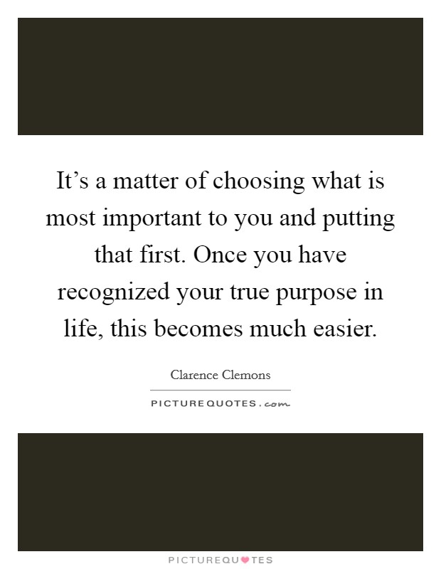 It's a matter of choosing what is most important to you and putting that first. Once you have recognized your true purpose in life, this becomes much easier Picture Quote #1