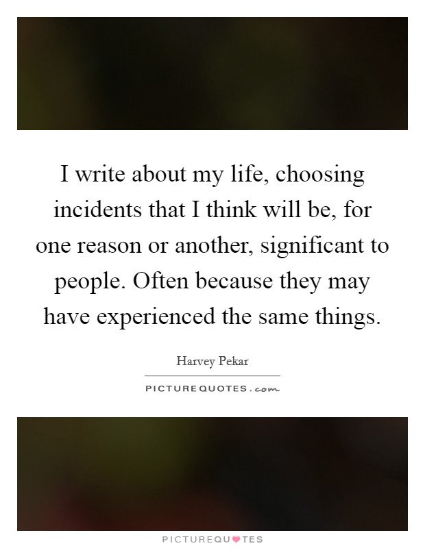 I write about my life, choosing incidents that I think will be, for one reason or another, significant to people. Often because they may have experienced the same things Picture Quote #1