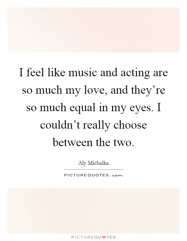 I feel like music and acting are so much my love, and they're so much equal in my eyes. I couldn't really choose between the two Picture Quote #1
