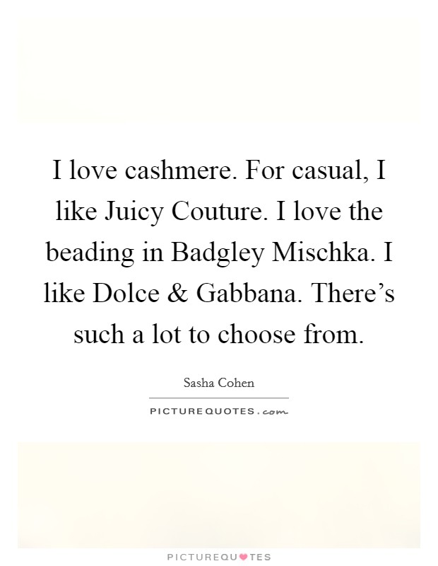 I love cashmere. For casual, I like Juicy Couture. I love the beading in Badgley Mischka. I like Dolce and Gabbana. There's such a lot to choose from Picture Quote #1