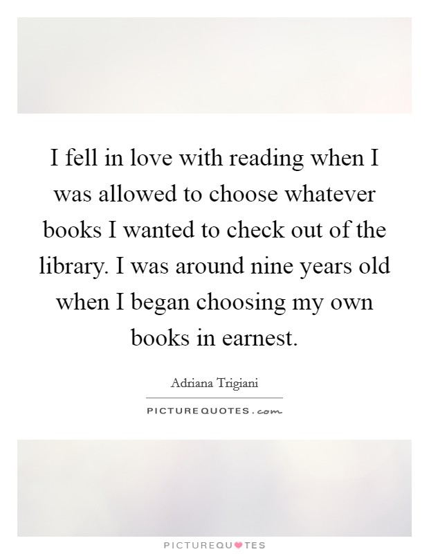 I fell in love with reading when I was allowed to choose whatever books I wanted to check out of the library. I was around nine years old when I began choosing my own books in earnest Picture Quote #1