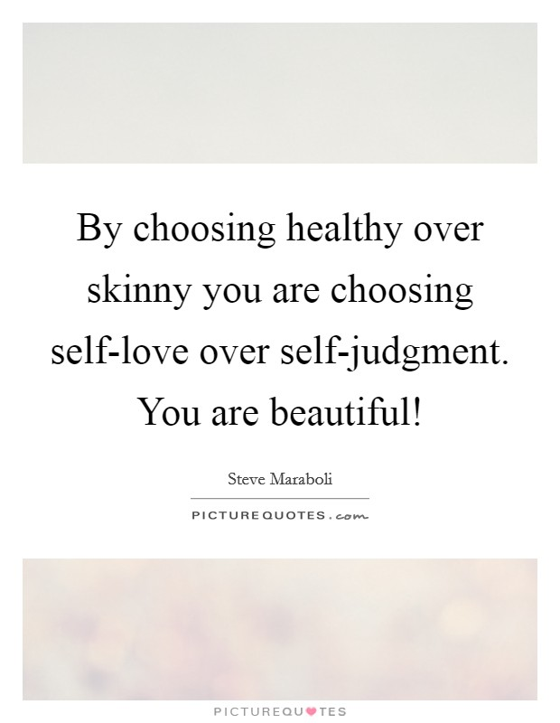 By choosing healthy over skinny you are choosing self-love over self-judgment. You are beautiful! Picture Quote #1