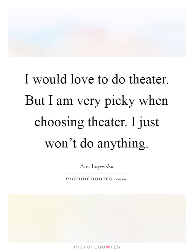 I would love to do theater. But I am very picky when choosing theater. I just won't do anything Picture Quote #1