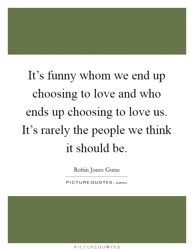 It's funny whom we end up choosing to love and who ends up choosing to love us. It's rarely the people we think it should be Picture Quote #1
