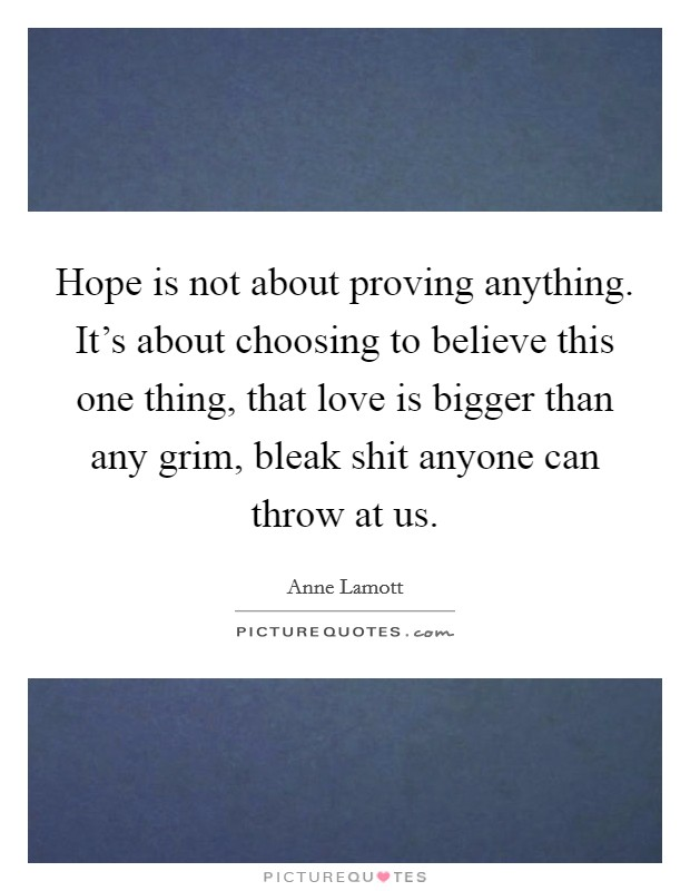 Hope is not about proving anything. It's about choosing to believe this one thing, that love is bigger than any grim, bleak shit anyone can throw at us Picture Quote #1