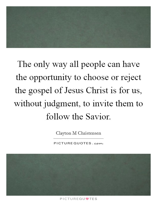 The only way all people can have the opportunity to choose or reject the gospel of Jesus Christ is for us, without judgment, to invite them to follow the Savior Picture Quote #1