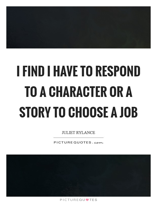 I find I have to respond to a character or a story to choose a job Picture Quote #1