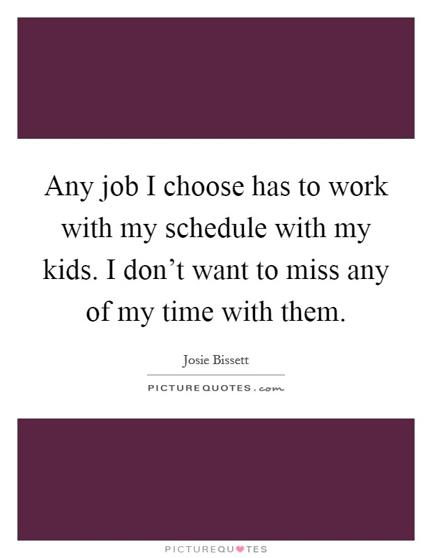 Any job I choose has to work with my schedule with my kids. I don't want to miss any of my time with them Picture Quote #1