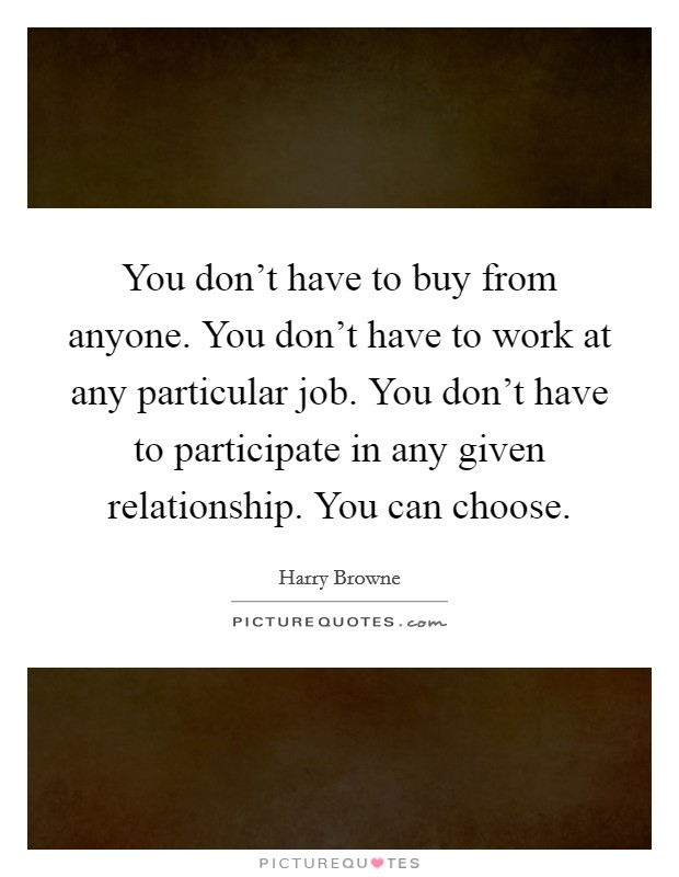 You don't have to buy from anyone. You don't have to work at any particular job. You don't have to participate in any given relationship. You can choose Picture Quote #1