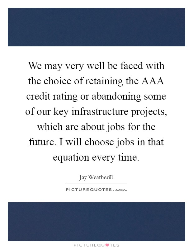We may very well be faced with the choice of retaining the AAA credit rating or abandoning some of our key infrastructure projects, which are about jobs for the future. I will choose jobs in that equation every time Picture Quote #1