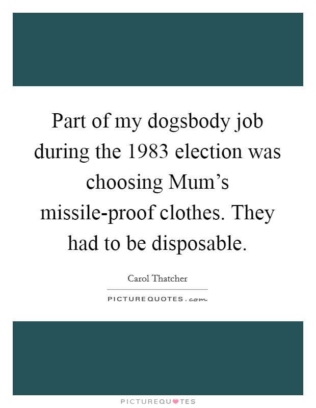 Part of my dogsbody job during the 1983 election was choosing Mum's missile-proof clothes. They had to be disposable Picture Quote #1