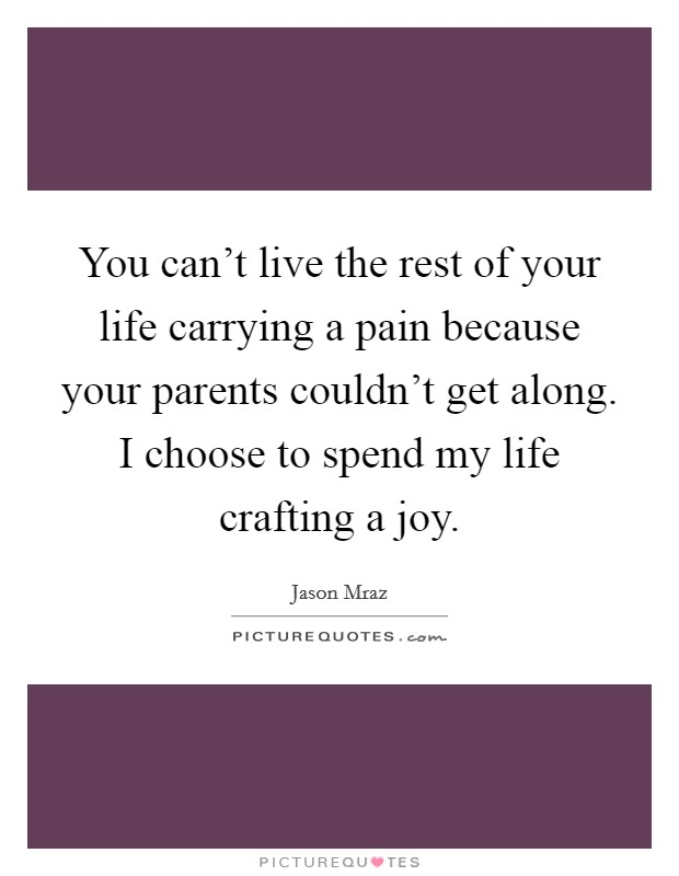 You can't live the rest of your life carrying a pain because your parents couldn't get along. I choose to spend my life crafting a joy Picture Quote #1