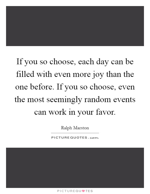 If you so choose, each day can be filled with even more joy than the one before. If you so choose, even the most seemingly random events can work in your favor Picture Quote #1