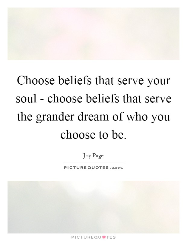 Choose beliefs that serve your soul - choose beliefs that serve the grander dream of who you choose to be Picture Quote #1