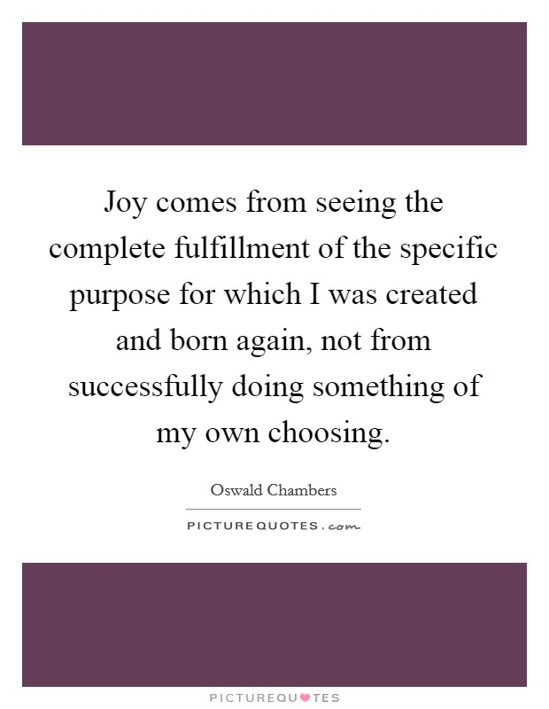 Joy comes from seeing the complete fulfillment of the specific purpose for which I was created and born again, not from successfully doing something of my own choosing Picture Quote #1