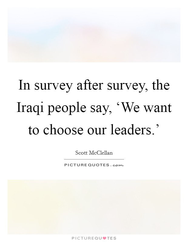 In survey after survey, the Iraqi people say, 'We want to choose our leaders.' Picture Quote #1