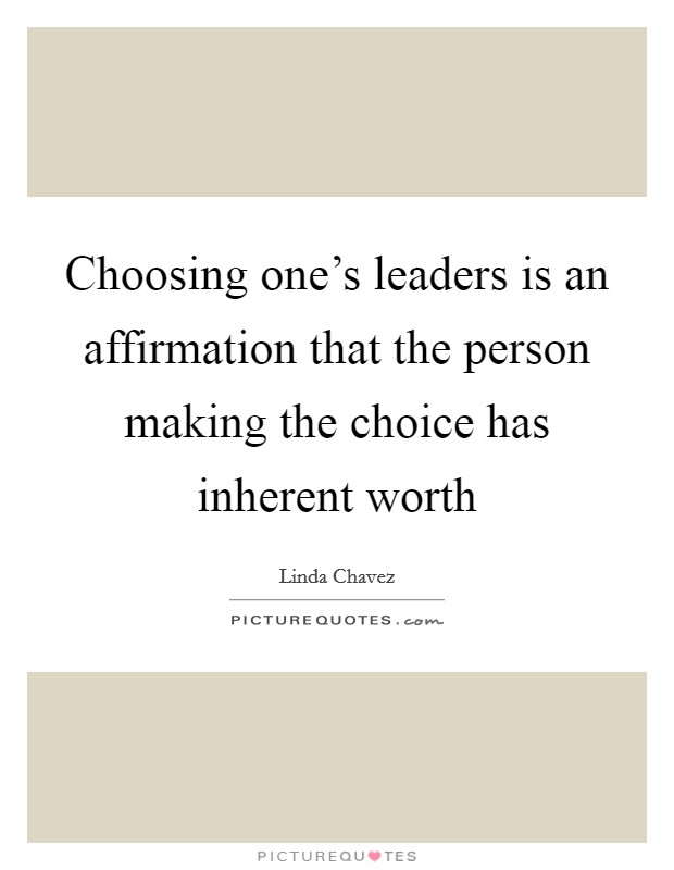 Choosing one's leaders is an affirmation that the person making the choice has inherent worth Picture Quote #1