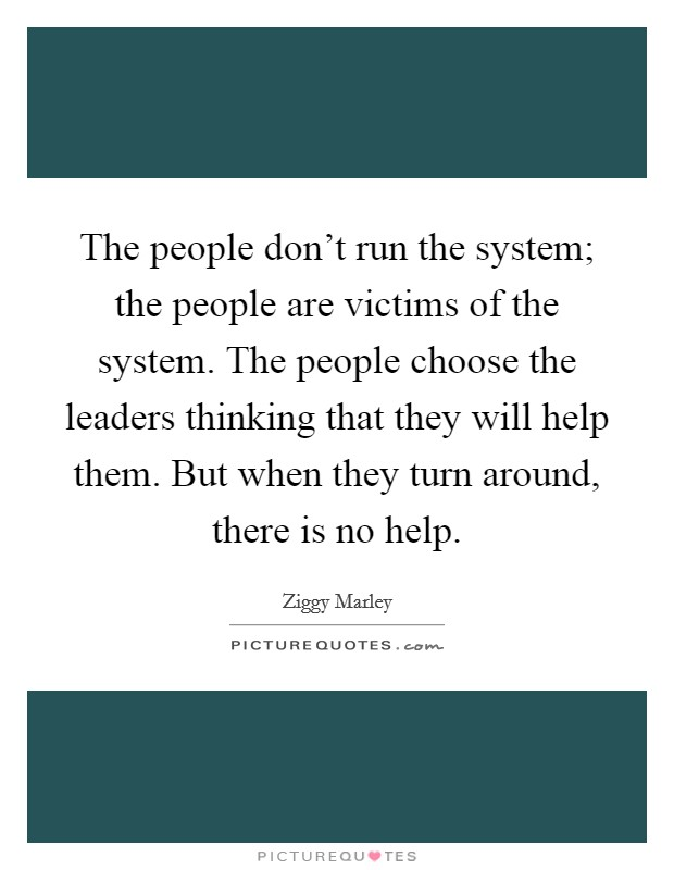 The people don't run the system; the people are victims of the system. The people choose the leaders thinking that they will help them. But when they turn around, there is no help Picture Quote #1
