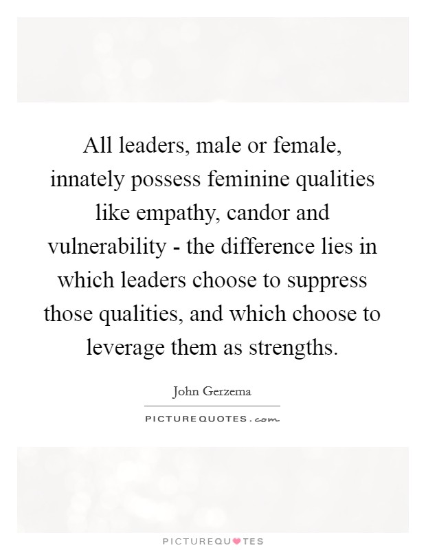 All leaders, male or female, innately possess feminine qualities like empathy, candor and vulnerability - the difference lies in which leaders choose to suppress those qualities, and which choose to leverage them as strengths Picture Quote #1