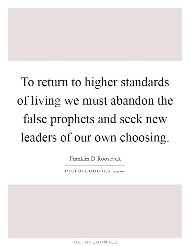 To return to higher standards of living we must abandon the false prophets and seek new leaders of our own choosing Picture Quote #1