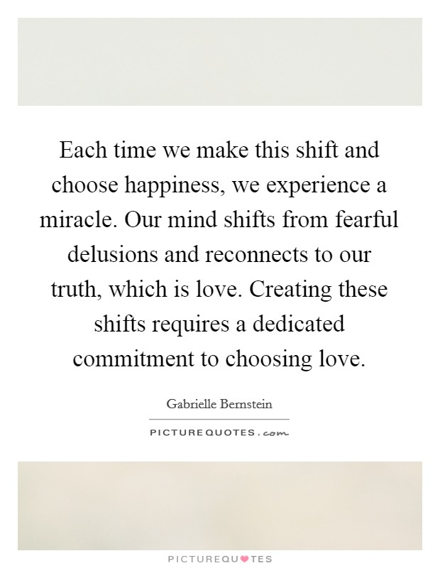 Each time we make this shift and choose happiness, we experience a miracle. Our mind shifts from fearful delusions and reconnects to our truth, which is love. Creating these shifts requires a dedicated commitment to choosing love. Picture Quote #1