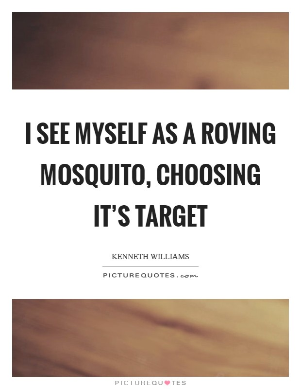 I see myself as a roving mosquito, choosing it's target Picture Quote #1