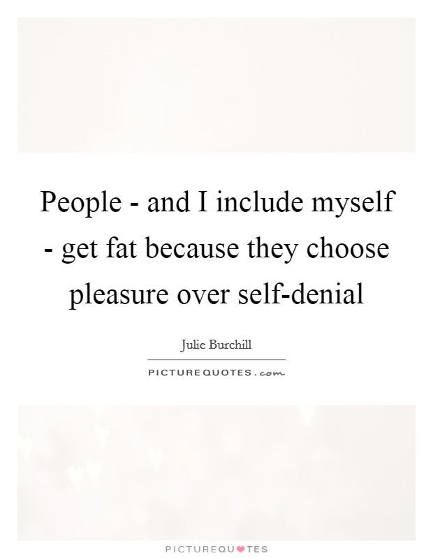 People - and I include myself - get fat because they choose pleasure over self-denial Picture Quote #1