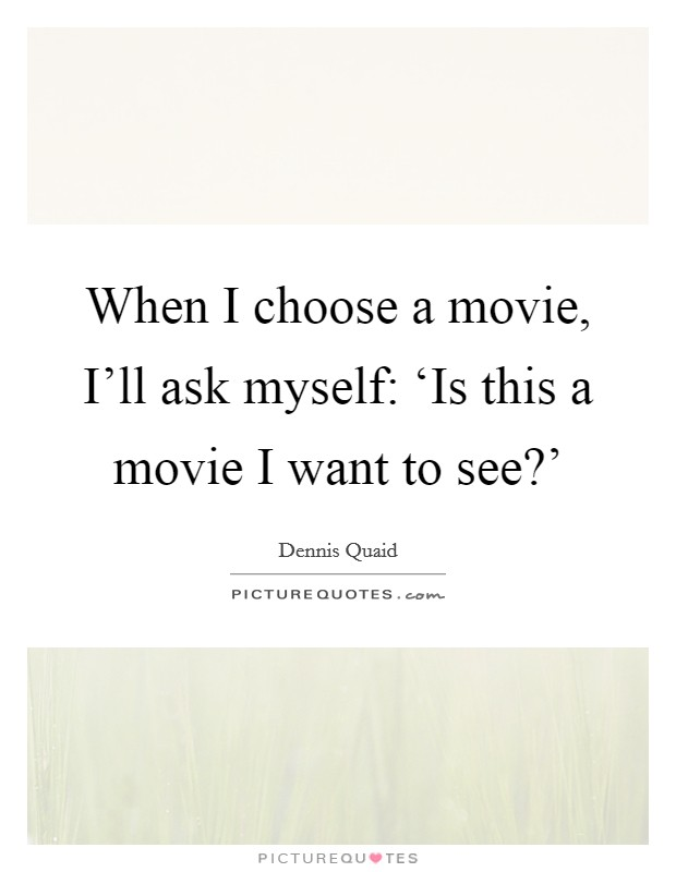 When I choose a movie, I'll ask myself: 'Is this a movie I want to see?' Picture Quote #1