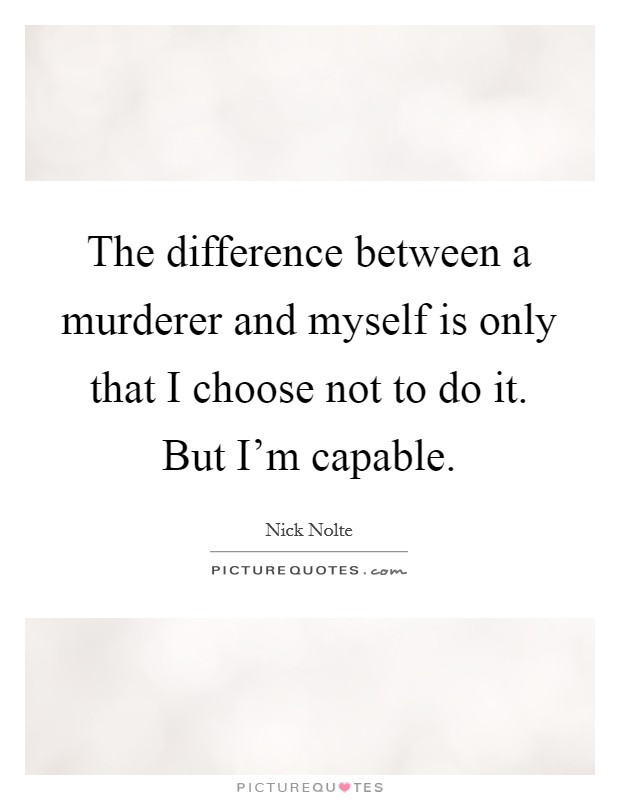 The difference between a murderer and myself is only that I choose not to do it. But I'm capable Picture Quote #1