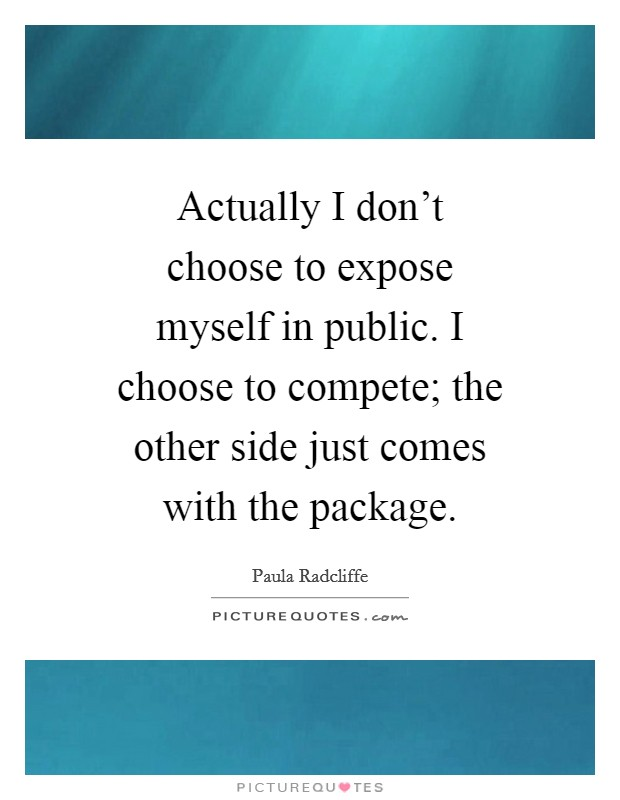 Actually I don't choose to expose myself in public. I choose to compete; the other side just comes with the package Picture Quote #1