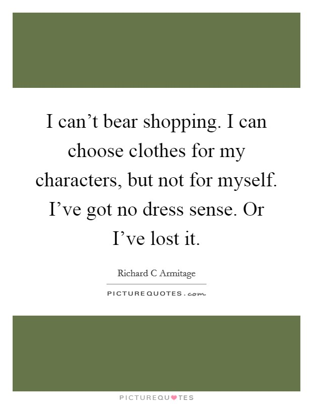 I can't bear shopping. I can choose clothes for my characters, but not for myself. I've got no dress sense. Or I've lost it Picture Quote #1