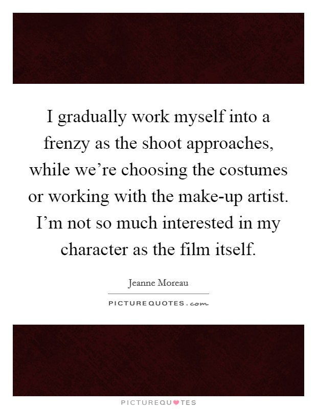I gradually work myself into a frenzy as the shoot approaches, while we're choosing the costumes or working with the make-up artist. I'm not so much interested in my character as the film itself Picture Quote #1