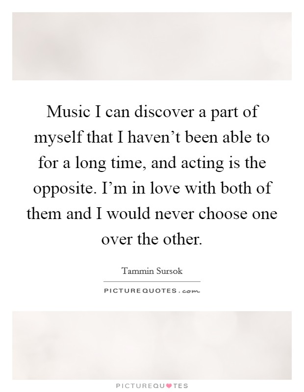 Music I can discover a part of myself that I haven't been able to for a long time, and acting is the opposite. I'm in love with both of them and I would never choose one over the other Picture Quote #1