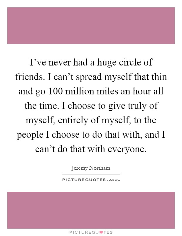 I've never had a huge circle of friends. I can't spread myself that thin and go 100 million miles an hour all the time. I choose to give truly of myself, entirely of myself, to the people I choose to do that with, and I can't do that with everyone Picture Quote #1