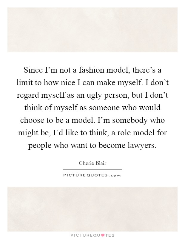 Since I'm not a fashion model, there's a limit to how nice I can make myself. I don't regard myself as an ugly person, but I don't think of myself as someone who would choose to be a model. I'm somebody who might be, I'd like to think, a role model for people who want to become lawyers Picture Quote #1
