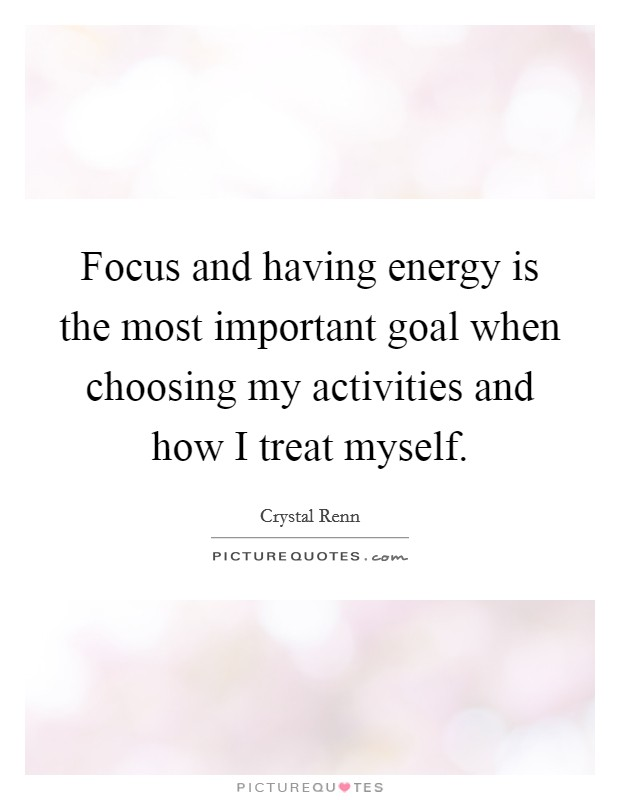 Focus and having energy is the most important goal when choosing my activities and how I treat myself Picture Quote #1