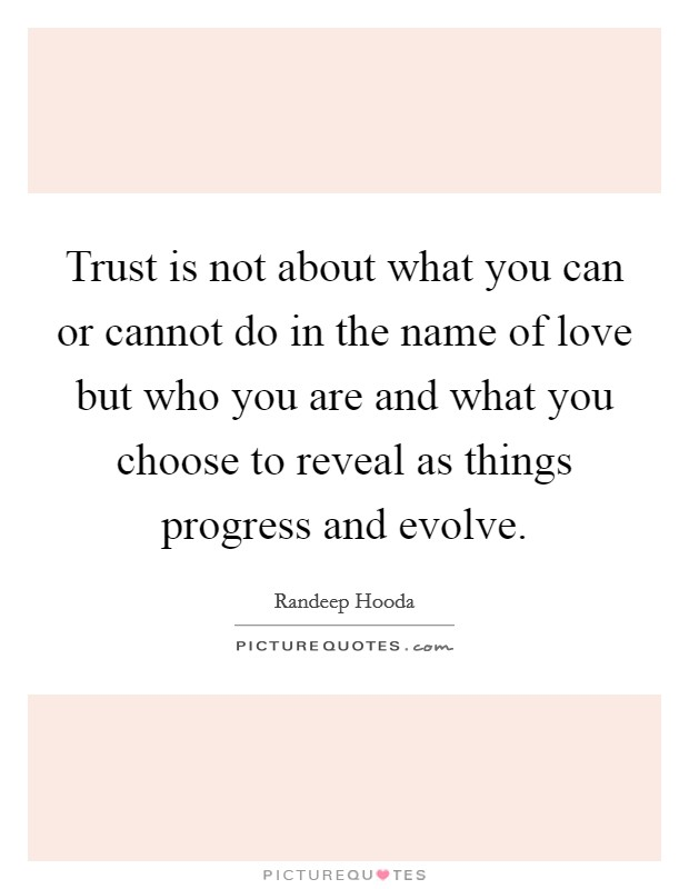 Trust is not about what you can or cannot do in the name of love but who you are and what you choose to reveal as things progress and evolve Picture Quote #1