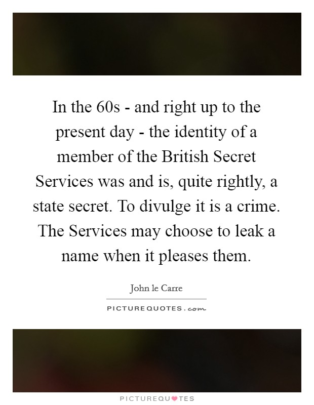 In the  60s - and right up to the present day - the identity of a member of the British Secret Services was and is, quite rightly, a state secret. To divulge it is a crime. The Services may choose to leak a name when it pleases them Picture Quote #1