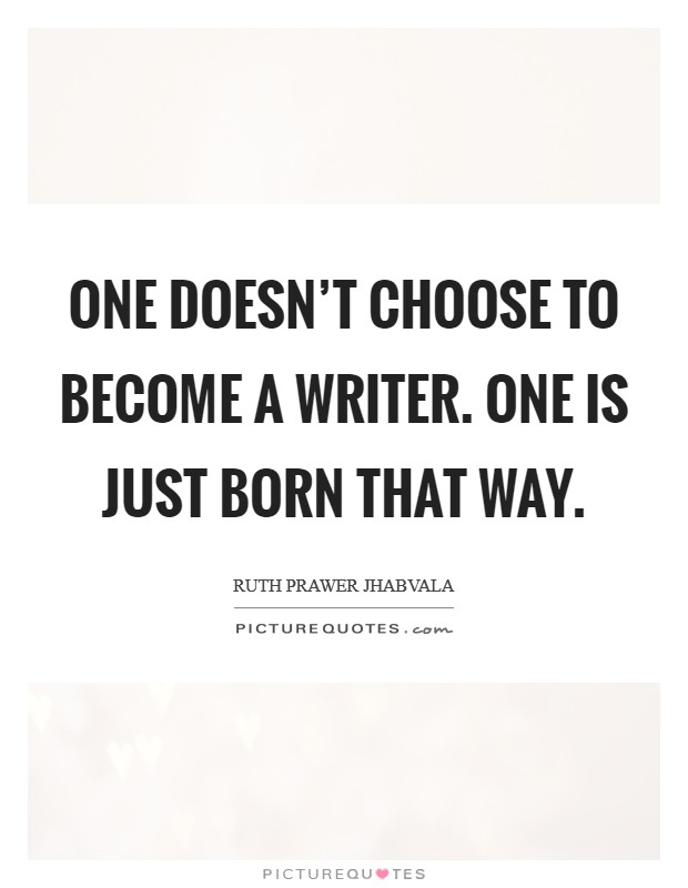 One doesn't choose to become a writer. One is just born that way Picture Quote #1