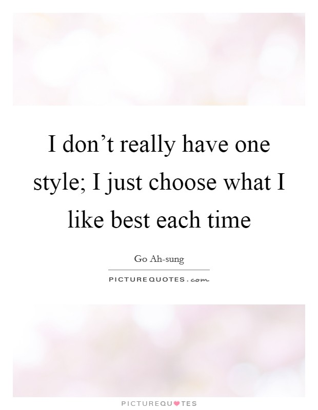I don't really have one style; I just choose what I like best each time Picture Quote #1