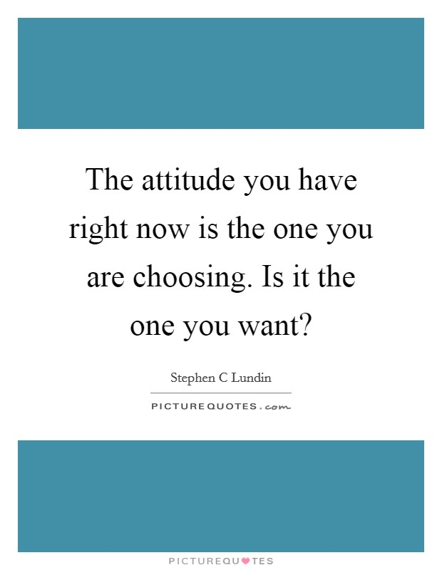 The attitude you have right now is the one you are choosing. Is it the one you want? Picture Quote #1