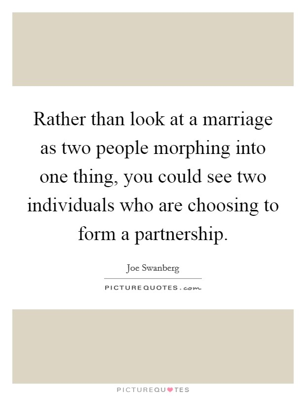 Rather than look at a marriage as two people morphing into one thing, you could see two individuals who are choosing to form a partnership Picture Quote #1