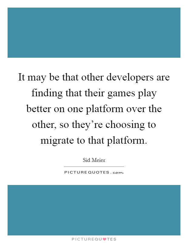 It may be that other developers are finding that their games play better on one platform over the other, so they're choosing to migrate to that platform Picture Quote #1