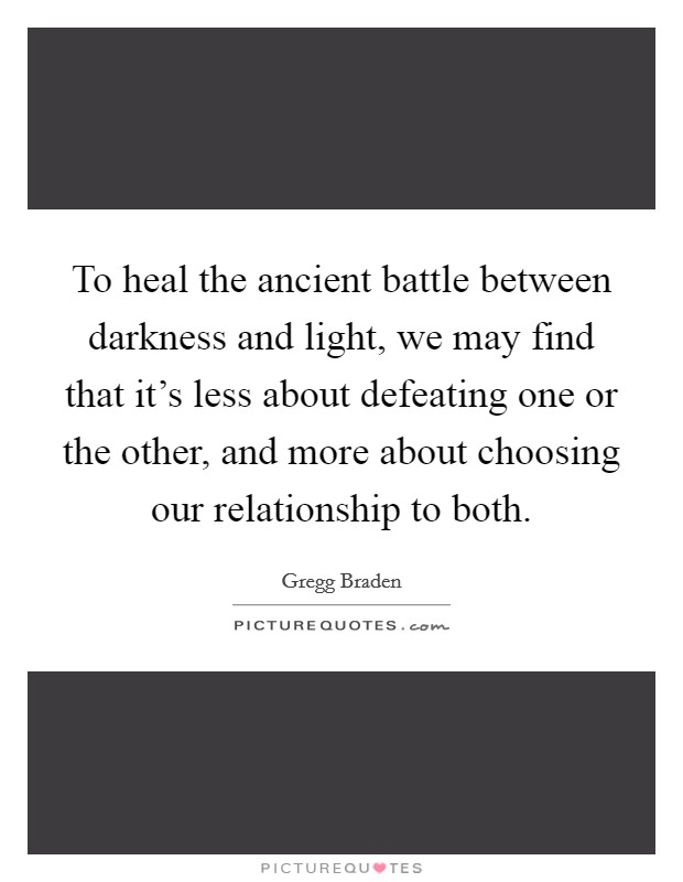 To heal the ancient battle between darkness and light, we may find that it's less about defeating one or the other, and more about choosing our relationship to both Picture Quote #1