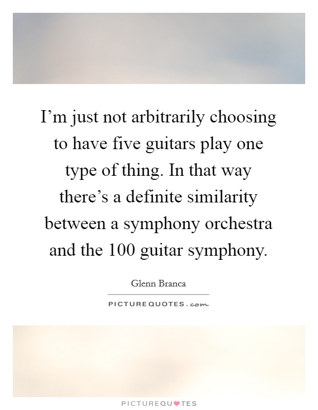I'm just not arbitrarily choosing to have five guitars play one type of thing. In that way there's a definite similarity between a symphony orchestra and the 100 guitar symphony Picture Quote #1