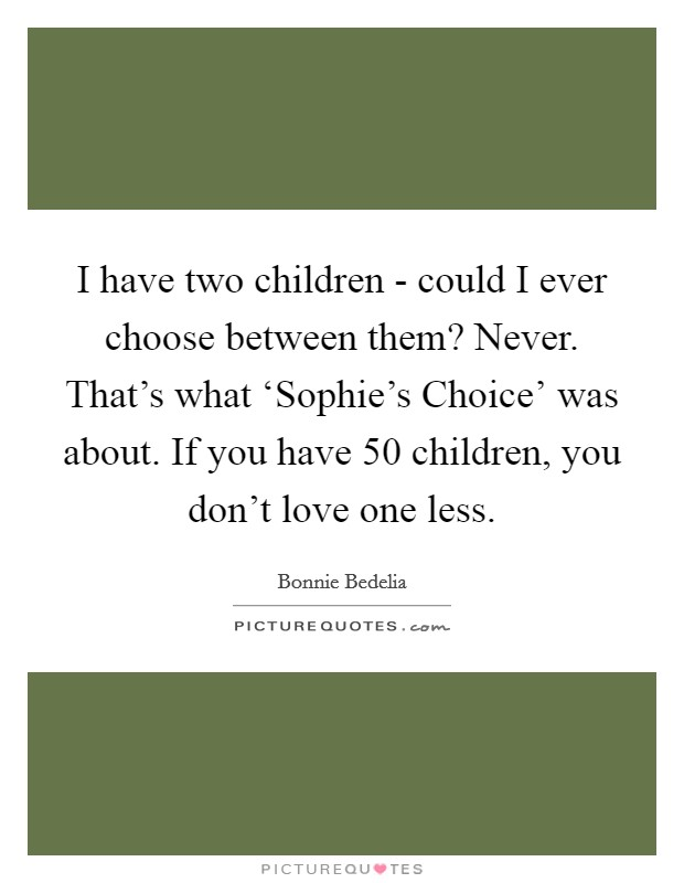 I have two children - could I ever choose between them? Never. That's what 'Sophie's Choice' was about. If you have 50 children, you don't love one less Picture Quote #1