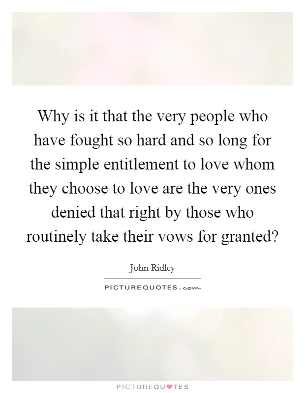Why is it that the very people who have fought so hard and so long for the simple entitlement to love whom they choose to love are the very ones denied that right by those who routinely take their vows for granted? Picture Quote #1