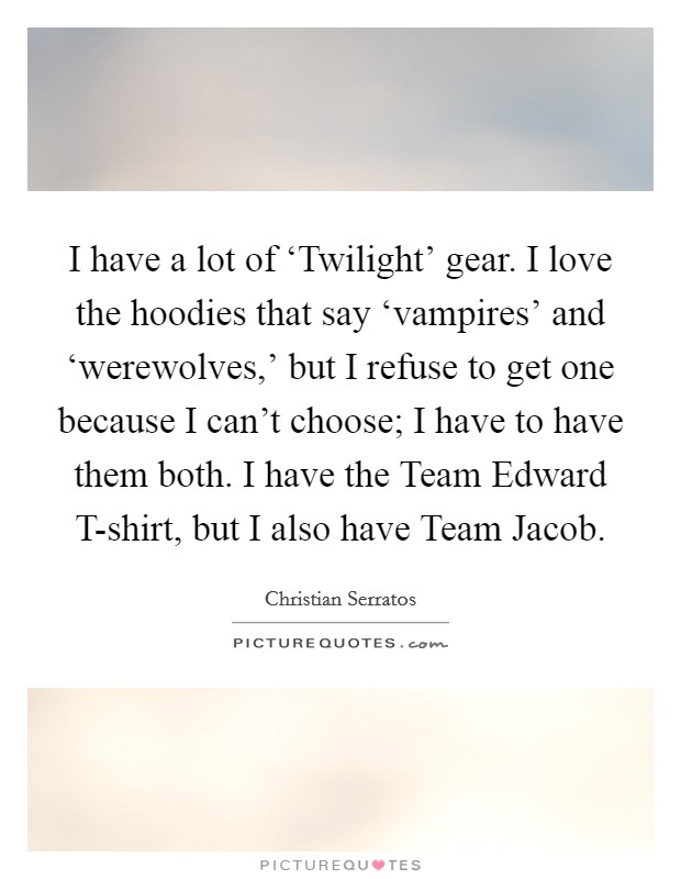 I have a lot of 'Twilight' gear. I love the hoodies that say 'vampires' and 'werewolves,' but I refuse to get one because I can't choose; I have to have them both. I have the Team Edward T-shirt, but I also have Team Jacob Picture Quote #1